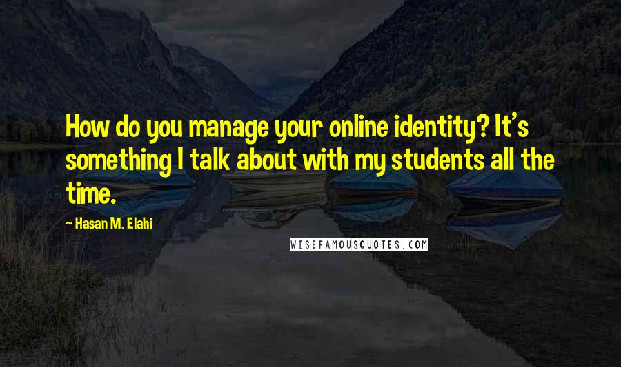 Hasan M. Elahi quotes: How do you manage your online identity? It's something I talk about with my students all the time.