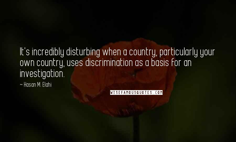Hasan M. Elahi quotes: It's incredibly disturbing when a country, particularly your own country, uses discrimination as a basis for an investigation.