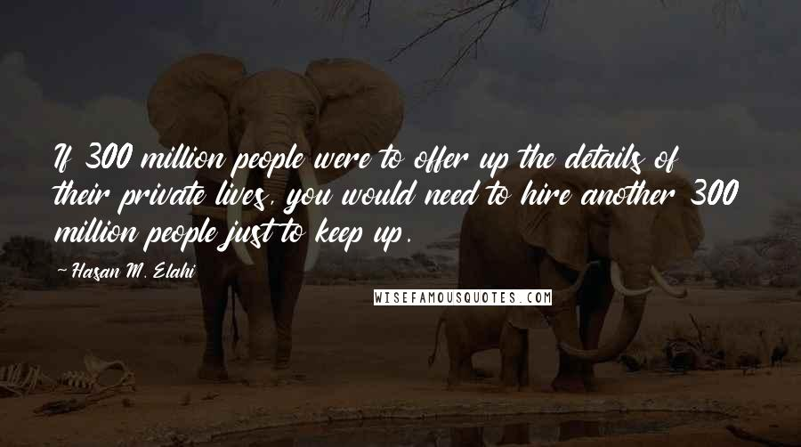 Hasan M. Elahi quotes: If 300 million people were to offer up the details of their private lives, you would need to hire another 300 million people just to keep up.