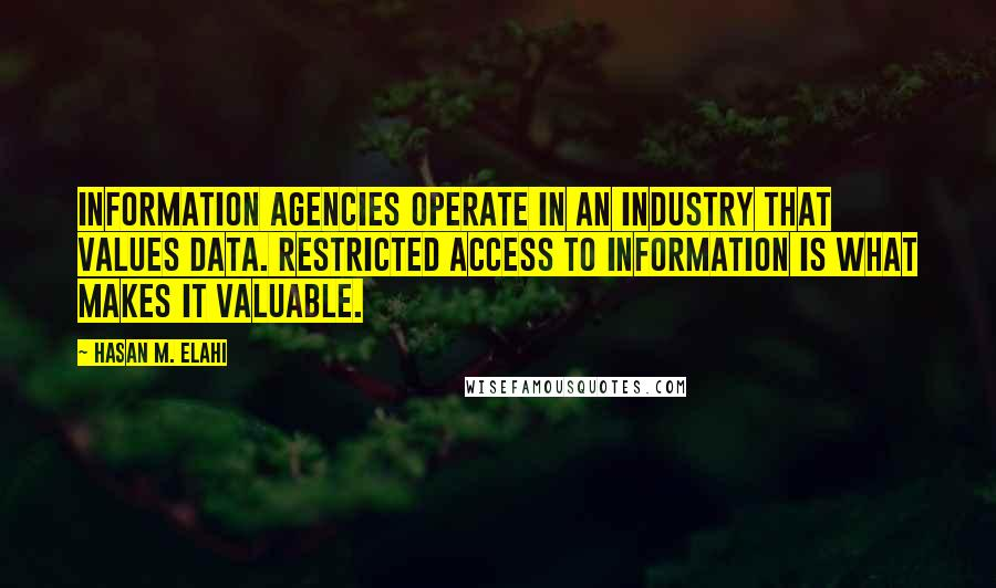 Hasan M. Elahi quotes: Information agencies operate in an industry that values data. Restricted access to information is what makes it valuable.