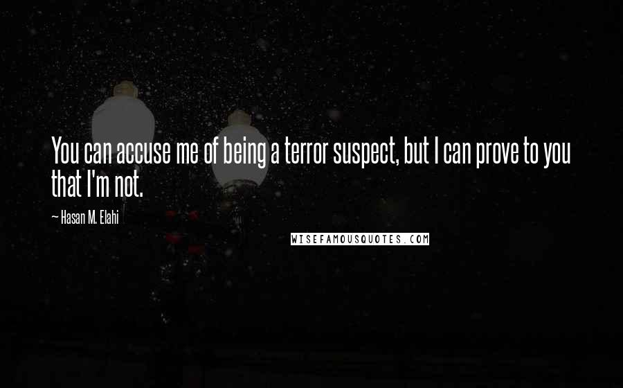 Hasan M. Elahi quotes: You can accuse me of being a terror suspect, but I can prove to you that I'm not.