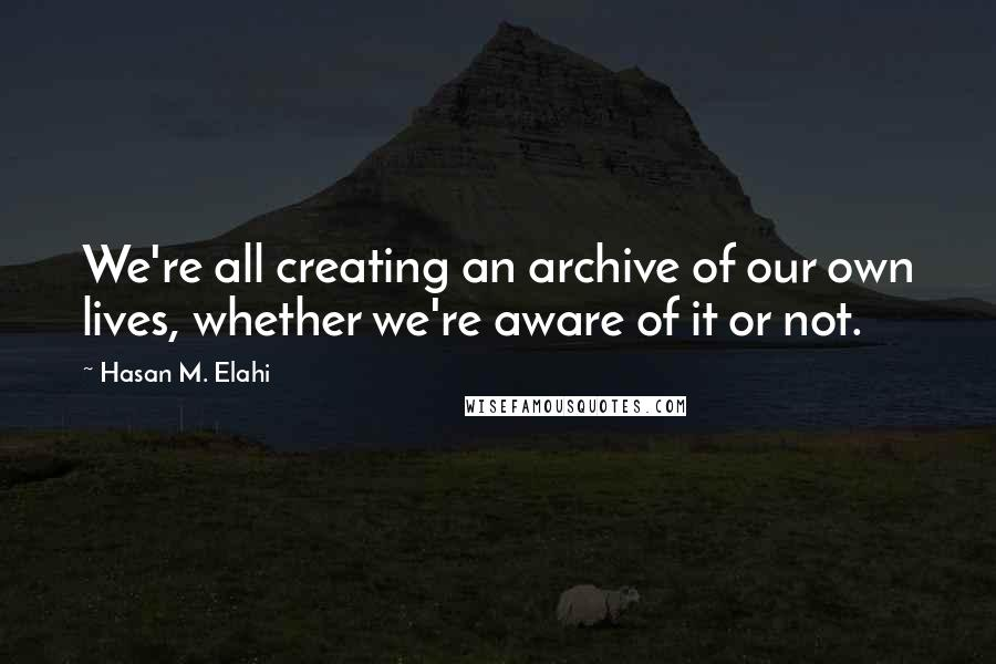 Hasan M. Elahi quotes: We're all creating an archive of our own lives, whether we're aware of it or not.