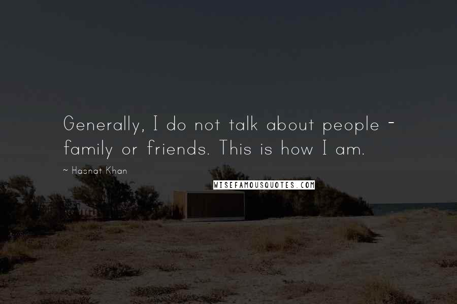 Hasnat Khan quotes: Generally, I do not talk about people - family or friends. This is how I am.