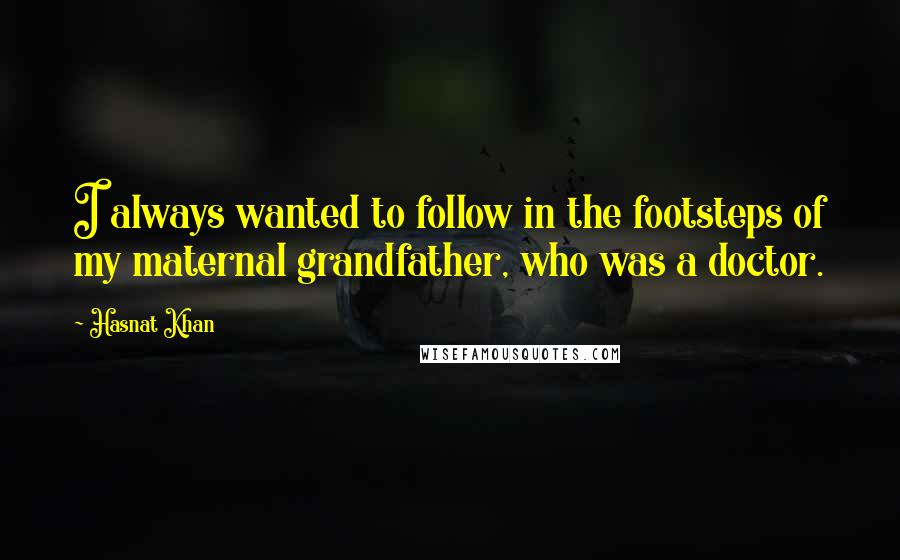 Hasnat Khan quotes: I always wanted to follow in the footsteps of my maternal grandfather, who was a doctor.