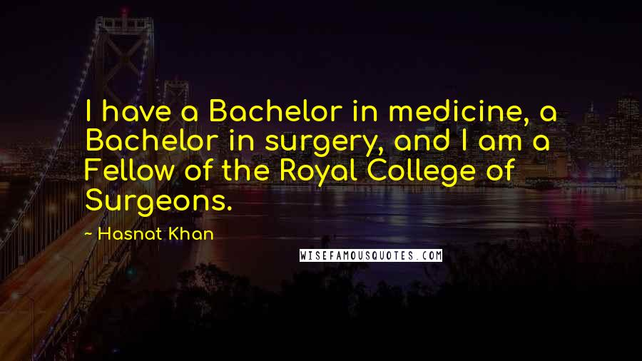 Hasnat Khan quotes: I have a Bachelor in medicine, a Bachelor in surgery, and I am a Fellow of the Royal College of Surgeons.
