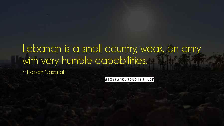 Hassan Nasrallah quotes: Lebanon is a small country, weak, an army with very humble capabilities.