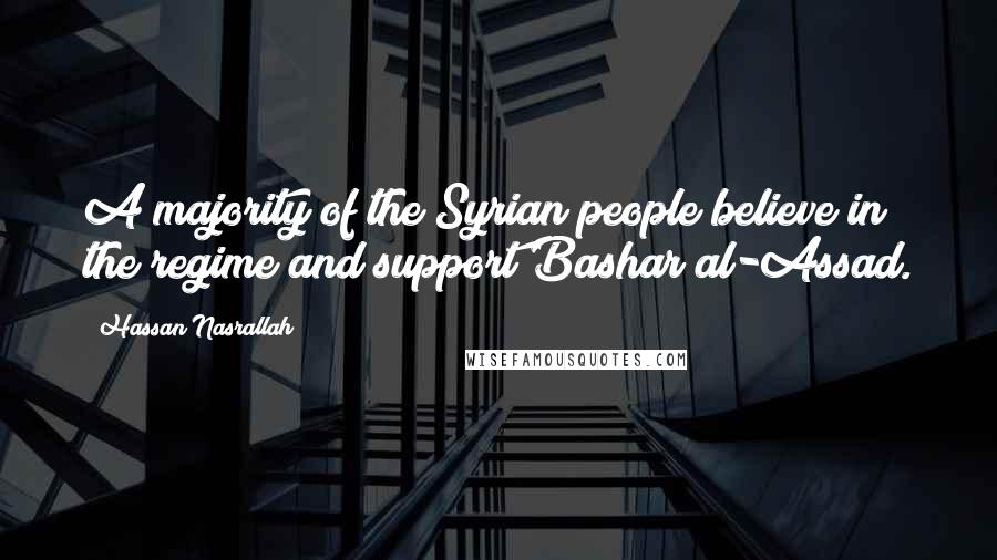 Hassan Nasrallah quotes: A majority of the Syrian people believe in the regime and support Bashar al-Assad.
