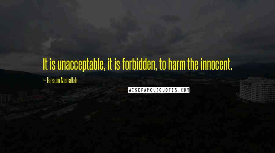 Hassan Nasrallah quotes: It is unacceptable, it is forbidden, to harm the innocent.