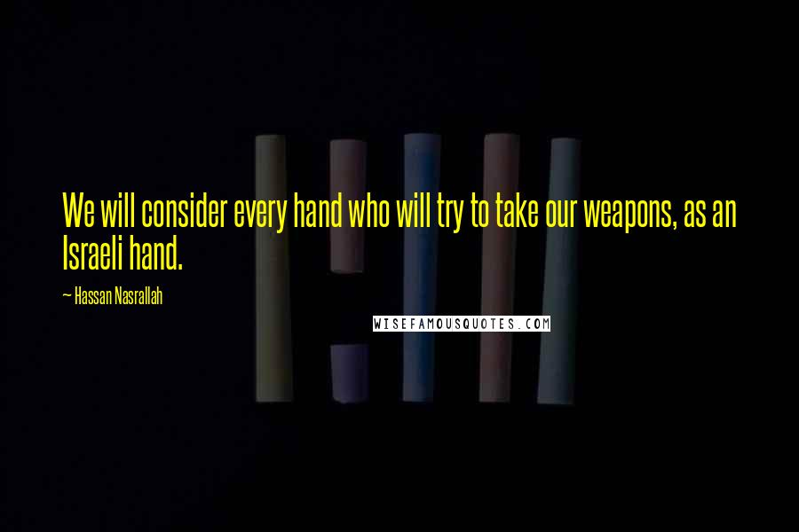 Hassan Nasrallah quotes: We will consider every hand who will try to take our weapons, as an Israeli hand.