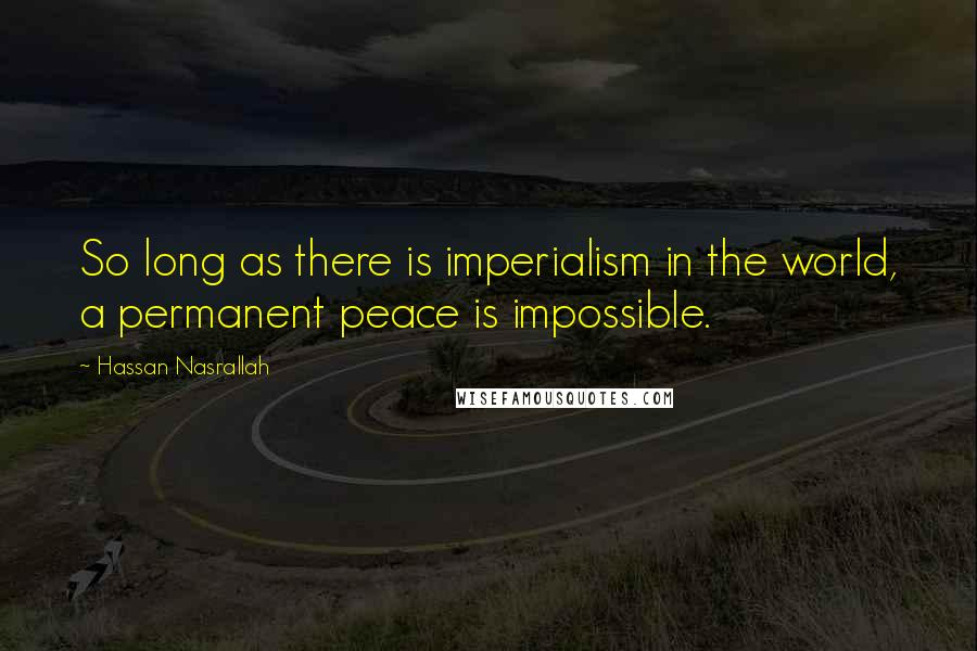 Hassan Nasrallah quotes: So long as there is imperialism in the world, a permanent peace is impossible.