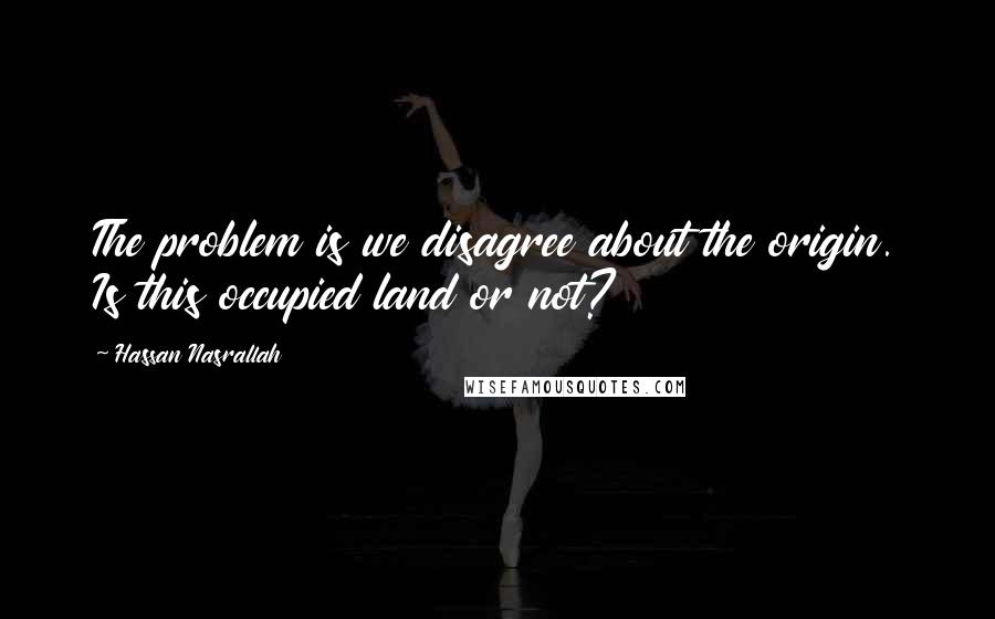Hassan Nasrallah quotes: The problem is we disagree about the origin. Is this occupied land or not?