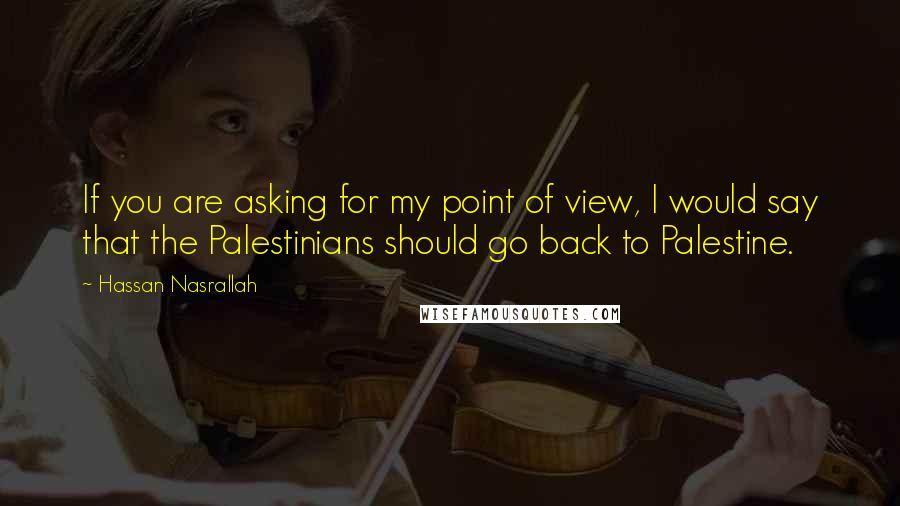 Hassan Nasrallah quotes: If you are asking for my point of view, I would say that the Palestinians should go back to Palestine.