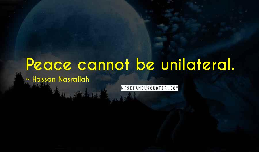 Hassan Nasrallah quotes: Peace cannot be unilateral.
