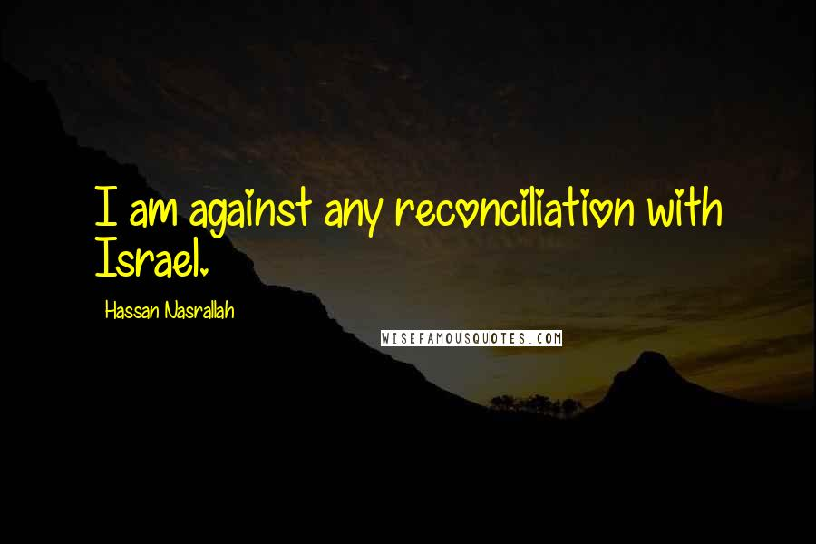 Hassan Nasrallah quotes: I am against any reconciliation with Israel.