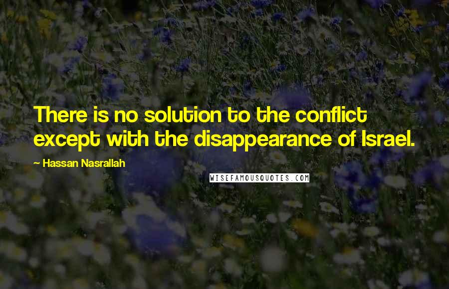 Hassan Nasrallah quotes: There is no solution to the conflict except with the disappearance of Israel.