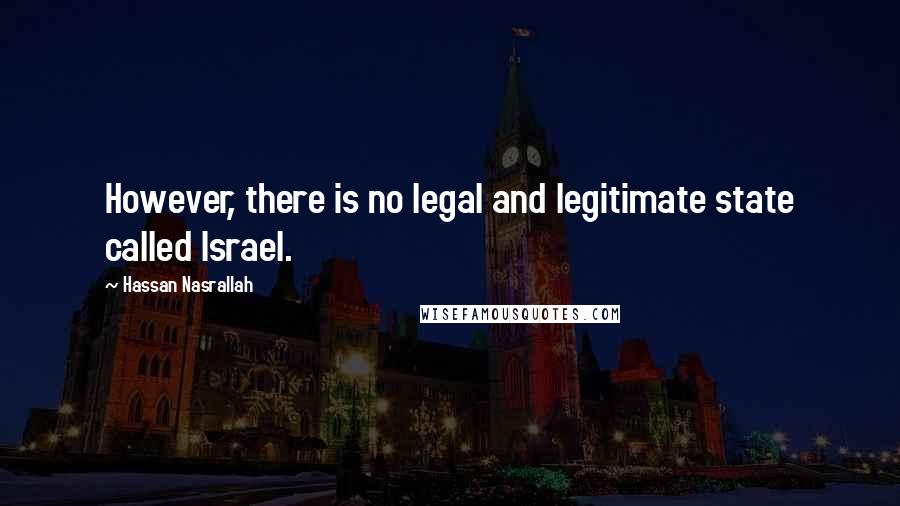 Hassan Nasrallah quotes: However, there is no legal and legitimate state called Israel.