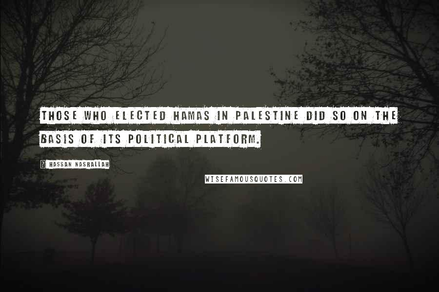 Hassan Nasrallah quotes: Those who elected Hamas in Palestine did so on the basis of its political platform.