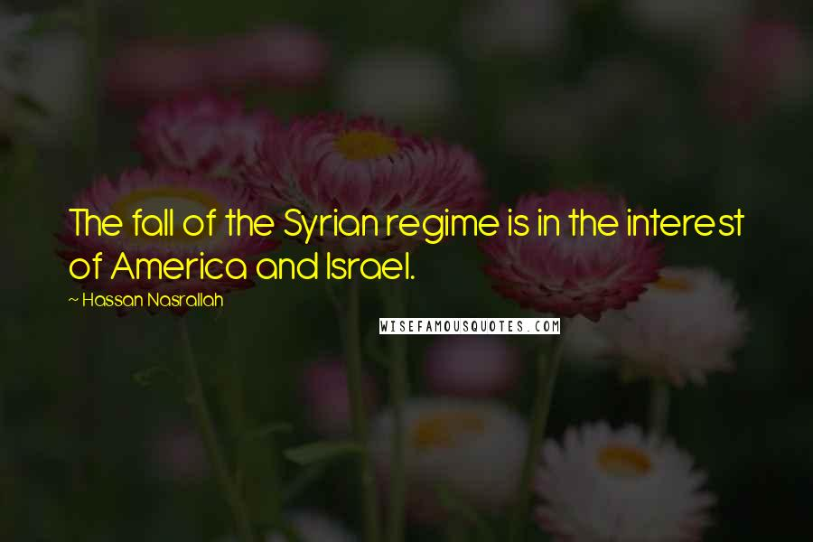 Hassan Nasrallah quotes: The fall of the Syrian regime is in the interest of America and Israel.