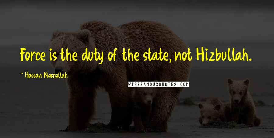 Hassan Nasrallah quotes: Force is the duty of the state, not Hizbullah.