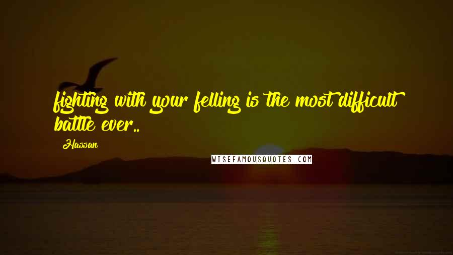 Hassan quotes: fighting with your felling is the most difficult battle ever..!!