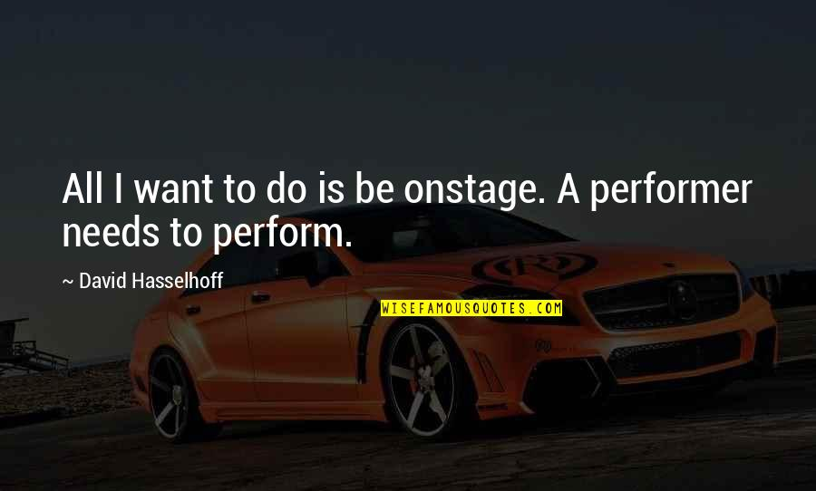 Hasselhoff Quotes By David Hasselhoff: All I want to do is be onstage.