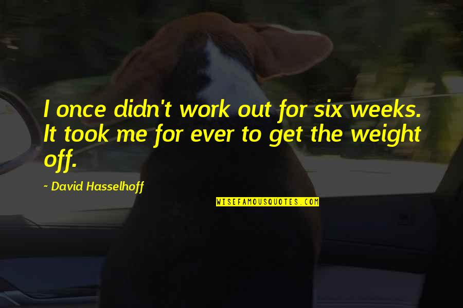 Hasselhoff Quotes By David Hasselhoff: I once didn't work out for six weeks.