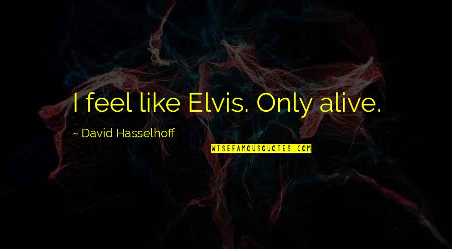 Hasselhoff Quotes By David Hasselhoff: I feel like Elvis. Only alive.