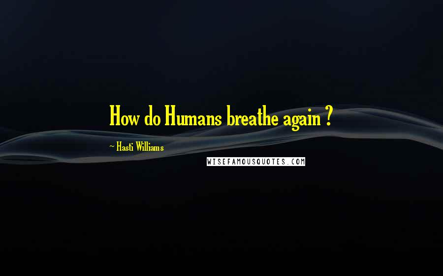 Hasti Williams quotes: How do Humans breathe again ?