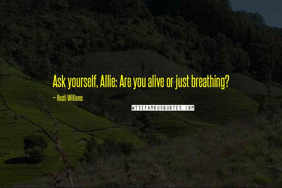 Hasti Williams quotes: Ask yourself, Allie: Are you alive or just breathing?