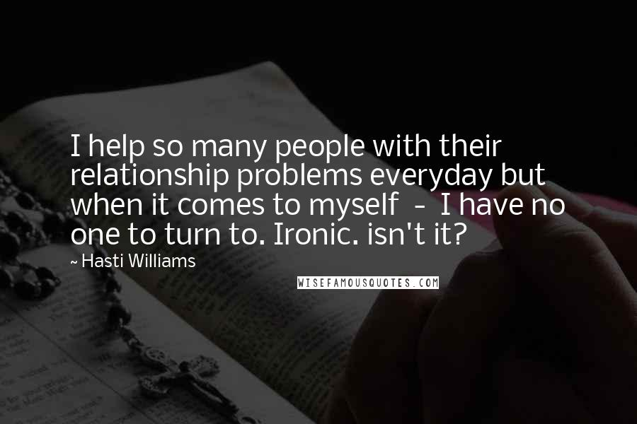 Hasti Williams quotes: I help so many people with their relationship problems everyday but when it comes to myself - I have no one to turn to. Ironic. isn't it?