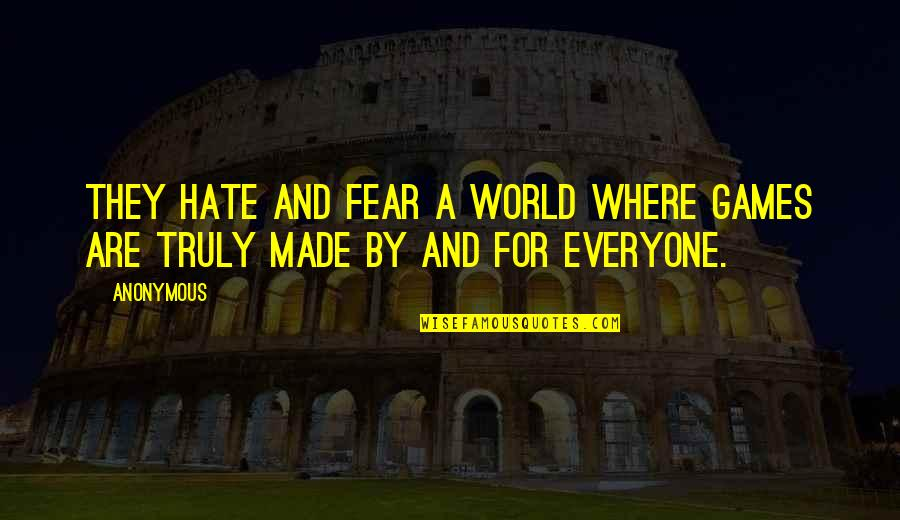 Hate Everyone Quotes By Anonymous: They hate and fear a world where games