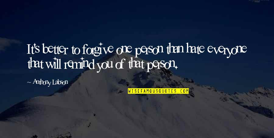 Hate Everyone Quotes By Anthony Labson: It's better to forgive one person than hate