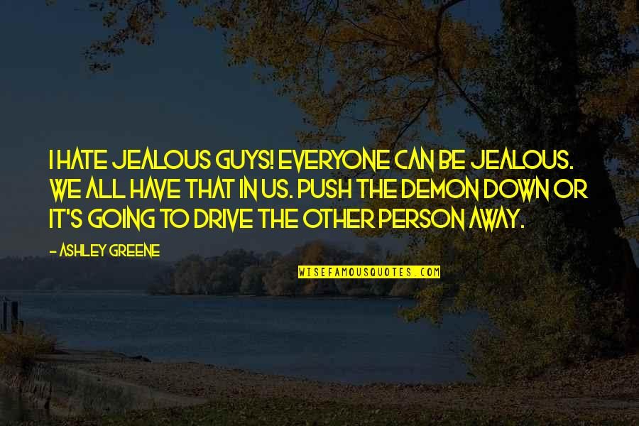 Hate Everyone Quotes By Ashley Greene: I hate jealous guys! Everyone can be jealous.