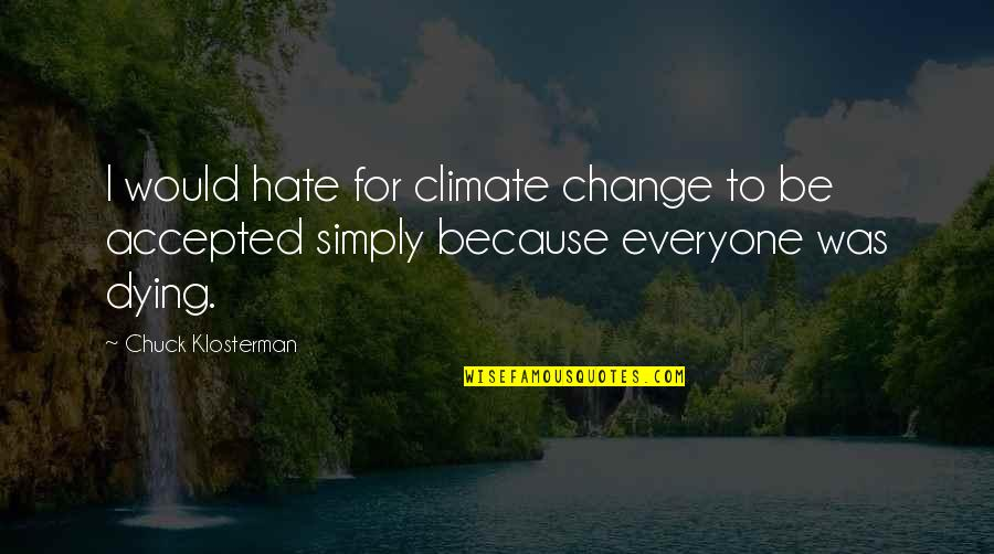Hate Everyone Quotes By Chuck Klosterman: I would hate for climate change to be