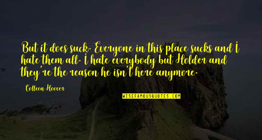 Hate Everyone Quotes By Colleen Hoover: But it does suck. Everyone in this place