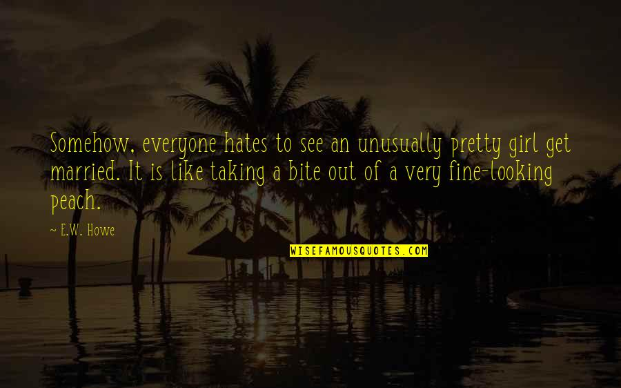 Hate Everyone Quotes By E.W. Howe: Somehow, everyone hates to see an unusually pretty