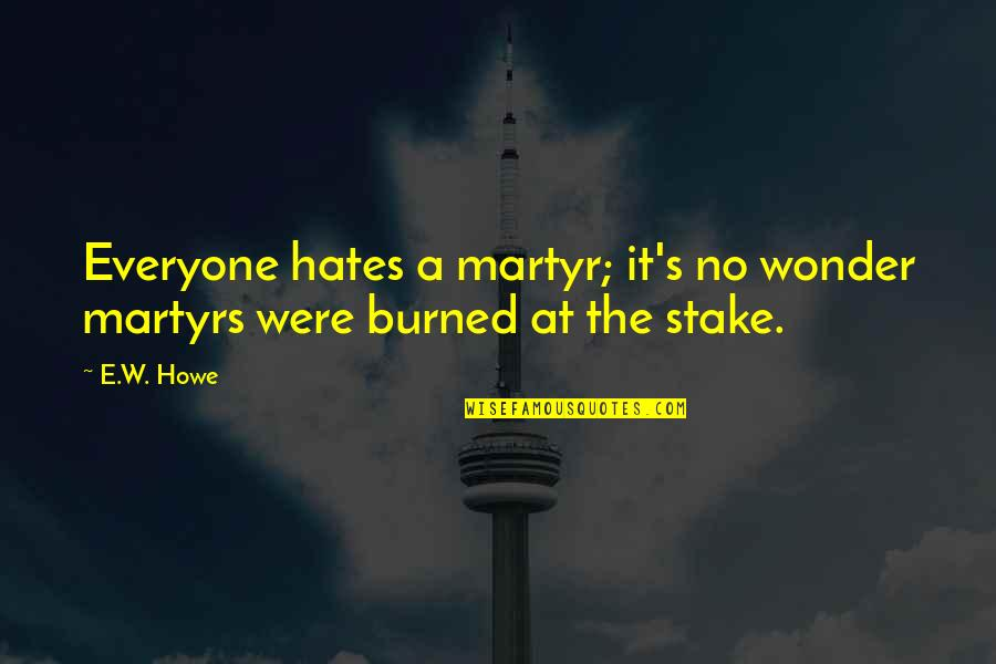Hate Everyone Quotes By E.W. Howe: Everyone hates a martyr; it's no wonder martyrs