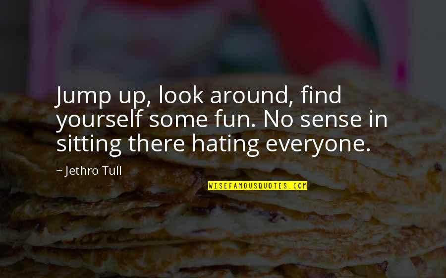 Hate Everyone Quotes By Jethro Tull: Jump up, look around, find yourself some fun.