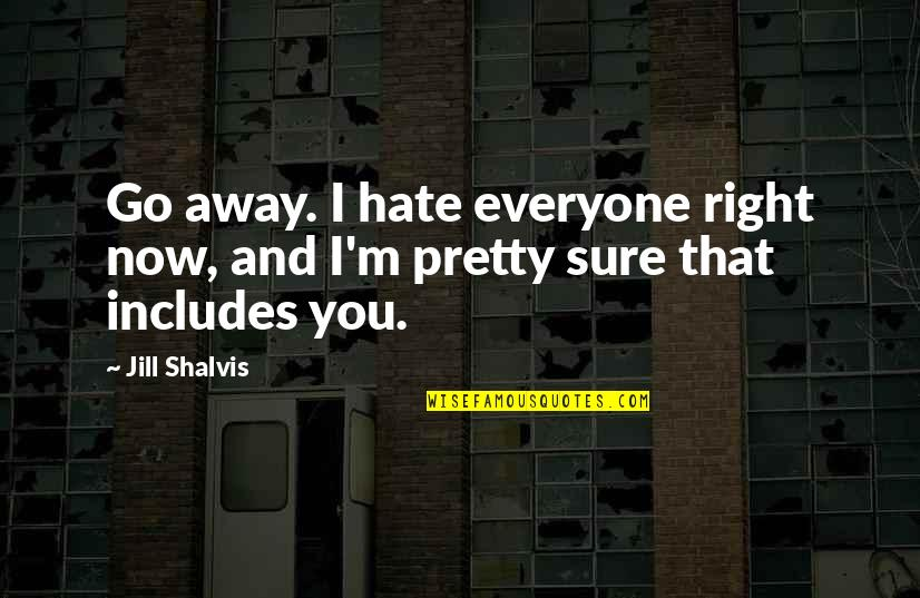 Hate Everyone Quotes By Jill Shalvis: Go away. I hate everyone right now, and