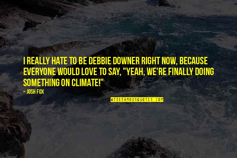 Hate Everyone Quotes By Josh Fox: I really hate to be Debbie Downer right