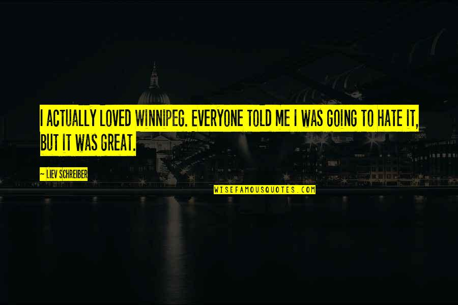 Hate Everyone Quotes By Liev Schreiber: I actually loved Winnipeg. Everyone told me I
