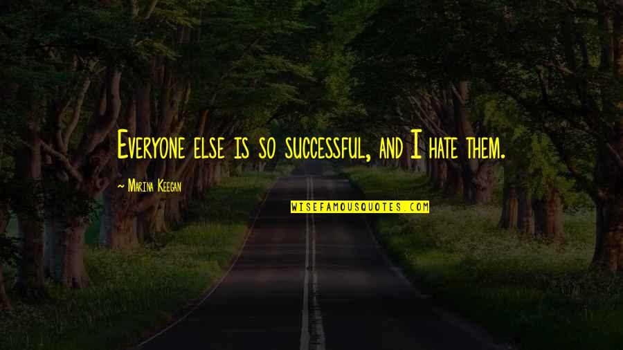 Hate Everyone Quotes By Marina Keegan: Everyone else is so successful, and I hate