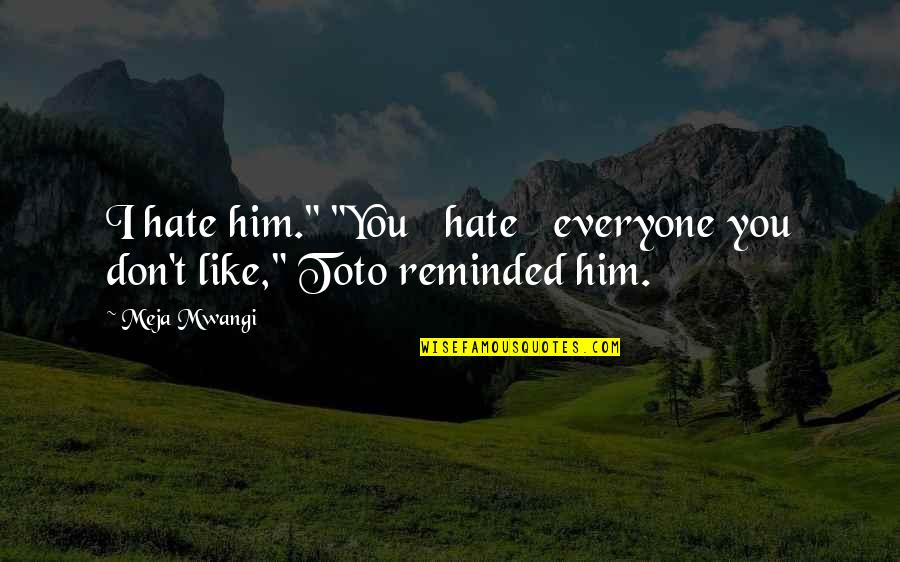 """Hate Everyone Quotes By Meja Mwangi: I hate him."""" """"You hate everyone you don't"""