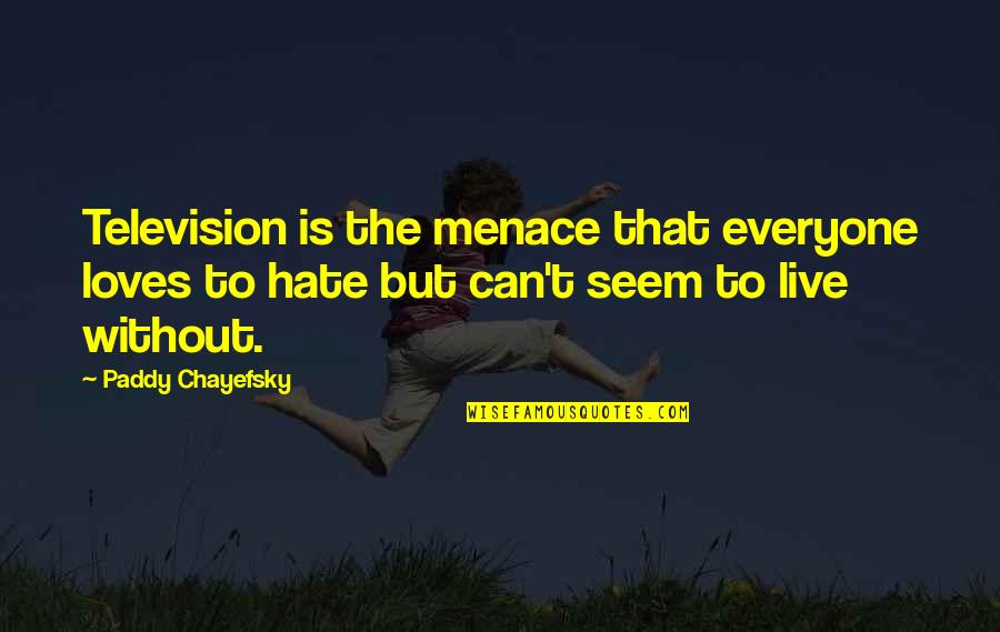 Hate Everyone Quotes By Paddy Chayefsky: Television is the menace that everyone loves to