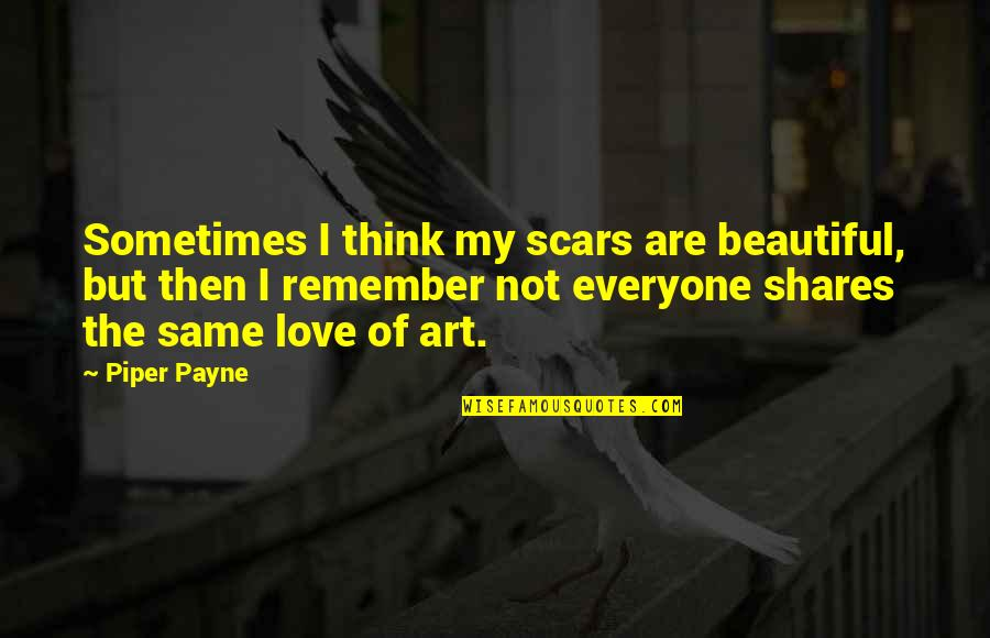 Hate Everyone Quotes By Piper Payne: Sometimes I think my scars are beautiful, but