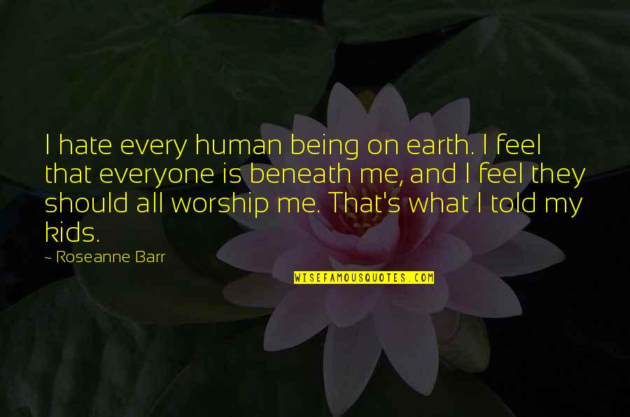 Hate Everyone Quotes By Roseanne Barr: I hate every human being on earth. I
