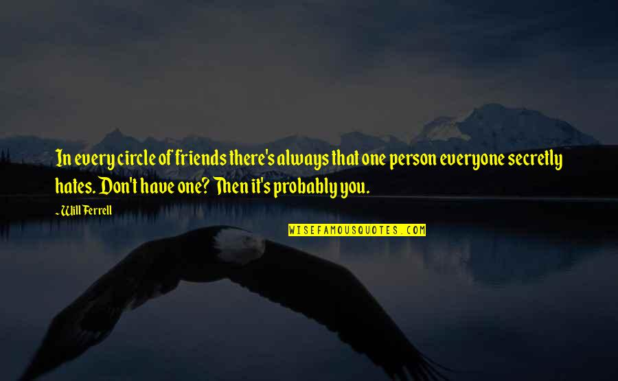 Hate Everyone Quotes By Will Ferrell: In every circle of friends there's always that