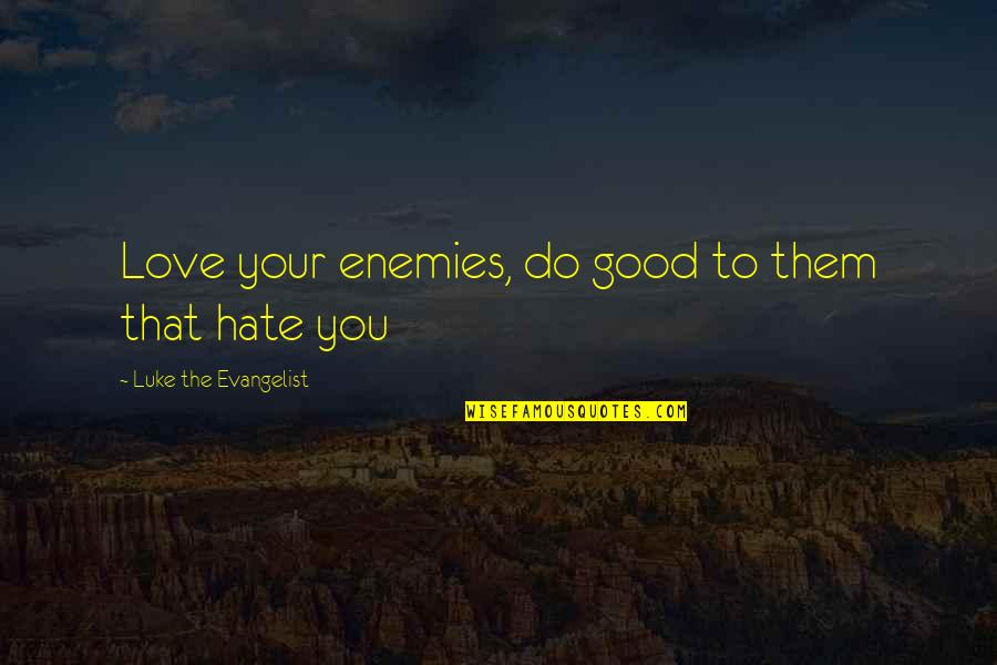 Hate In The Bible Quotes By Luke The Evangelist: Love your enemies, do good to them that