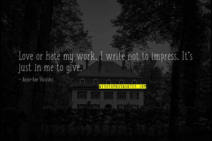 Hate Me Not Quotes By Anne-Rae Vasquez: Love or hate my work. I write not