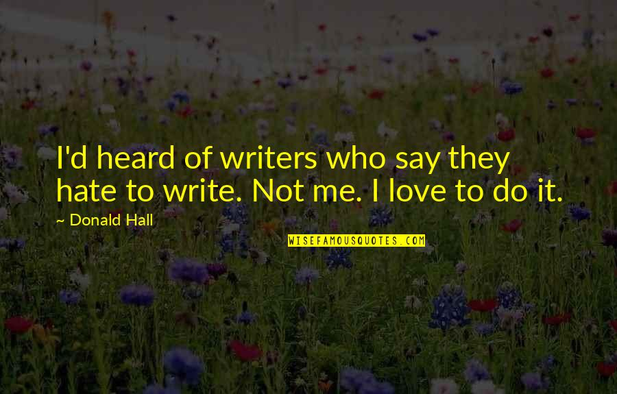 Hate Me Not Quotes By Donald Hall: I'd heard of writers who say they hate